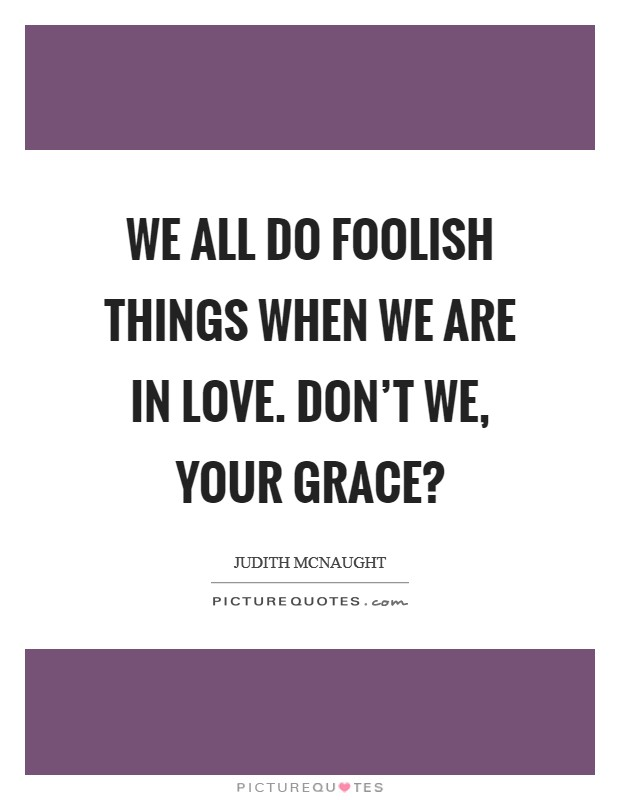 We all do foolish things when we are in love. Don't we, your grace? Picture Quote #1