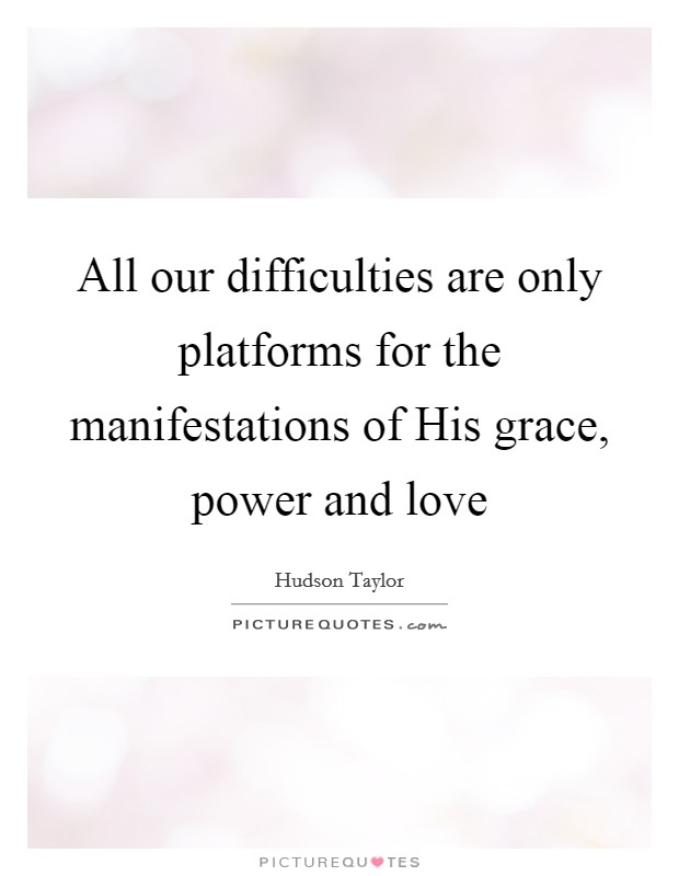 All our difficulties are only platforms for the manifestations of His grace, power and love Picture Quote #1