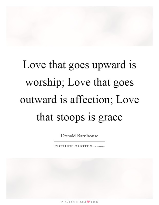 Love that goes upward is worship; Love that goes outward is affection; Love that stoops is grace Picture Quote #1