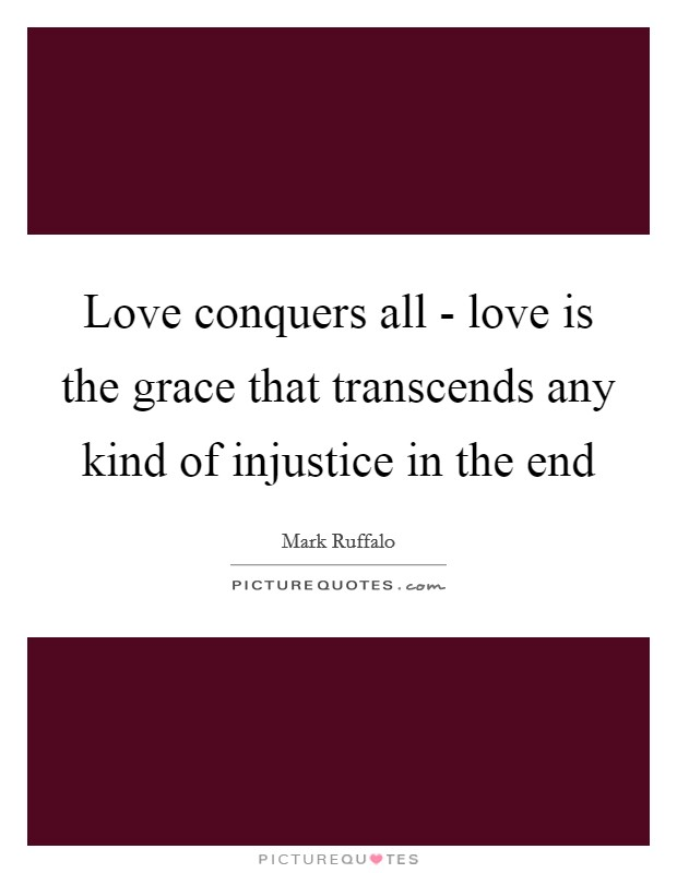 Love conquers all - love is the grace that transcends any kind of injustice in the end Picture Quote #1