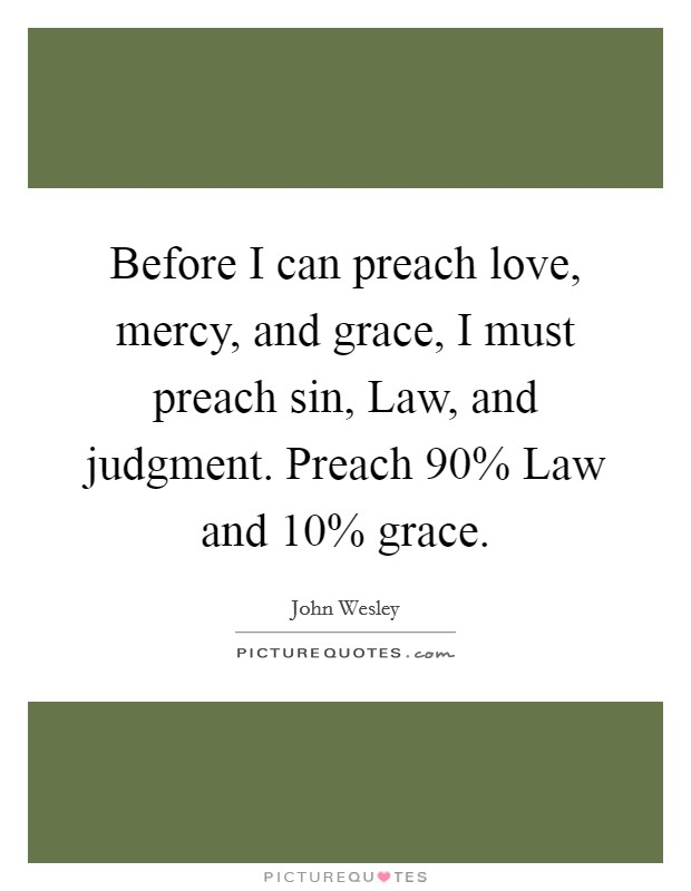 Before I can preach love, mercy, and grace, I must preach sin, Law, and judgment. Preach 90% Law and 10% grace Picture Quote #1