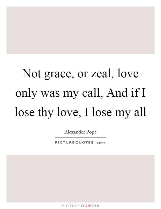 Not grace, or zeal, love only was my call, And if I lose thy love, I lose my all Picture Quote #1
