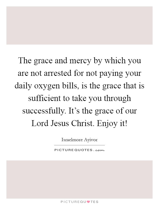 The grace and mercy by which you are not arrested for not paying your daily oxygen bills, is the grace that is sufficient to take you through successfully. It's the grace of our Lord Jesus Christ. Enjoy it! Picture Quote #1