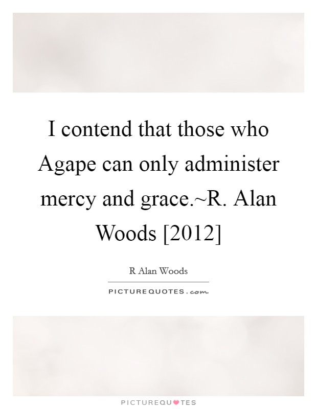 I contend that those who Agape can only administer mercy and grace.~R. Alan Woods [2012] Picture Quote #1