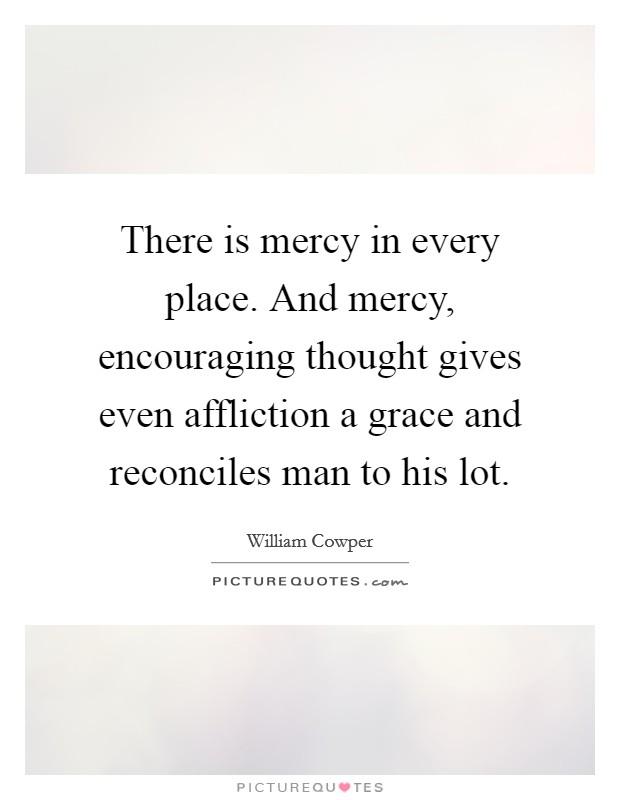 There is mercy in every place. And mercy, encouraging thought gives even affliction a grace and reconciles man to his lot Picture Quote #1