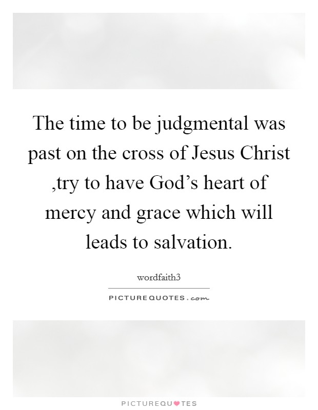 The time to be judgmental was past on the cross of Jesus Christ ,try to have God's heart of mercy and grace which will leads to salvation Picture Quote #1