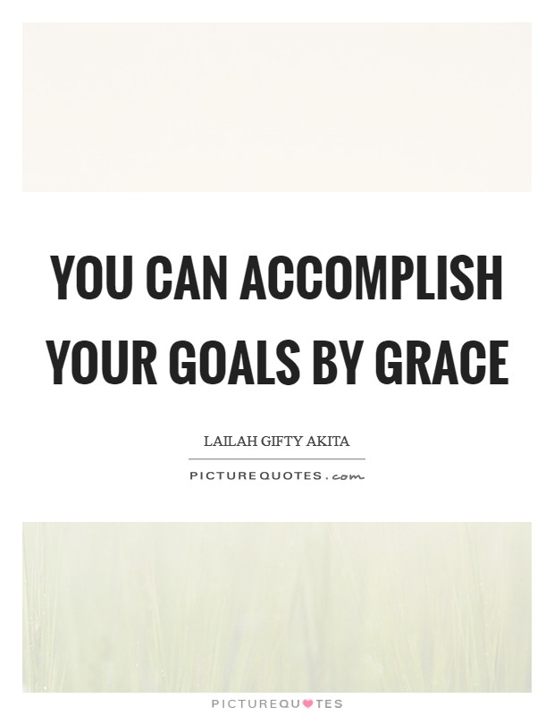 You can accomplish your goals by grace Picture Quote #1