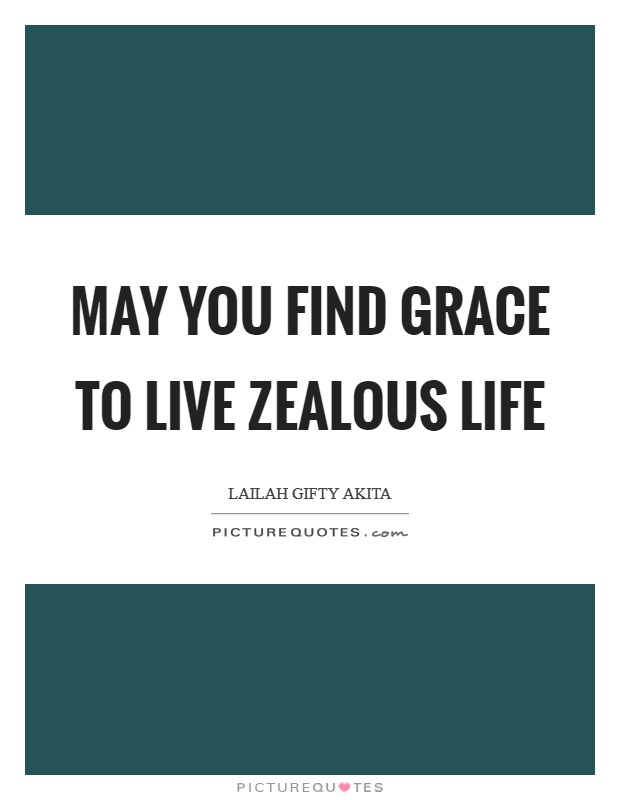 May you find grace to live zealous life Picture Quote #1