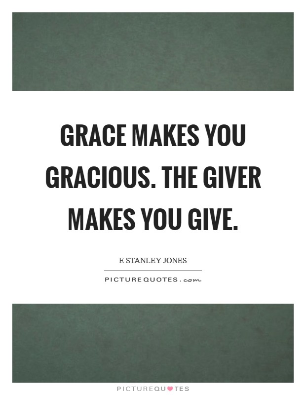 Grace makes you gracious. The Giver makes you give Picture Quote #1