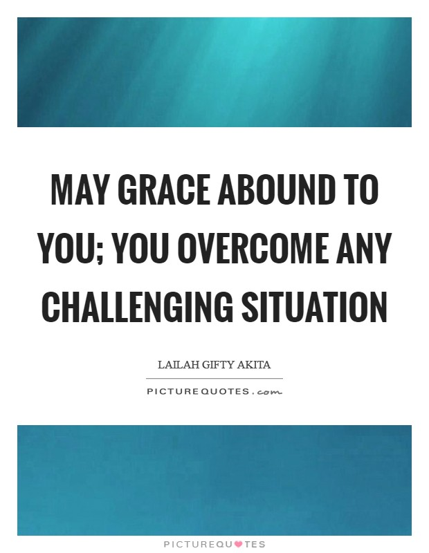May grace abound to you; you overcome any challenging situation Picture Quote #1