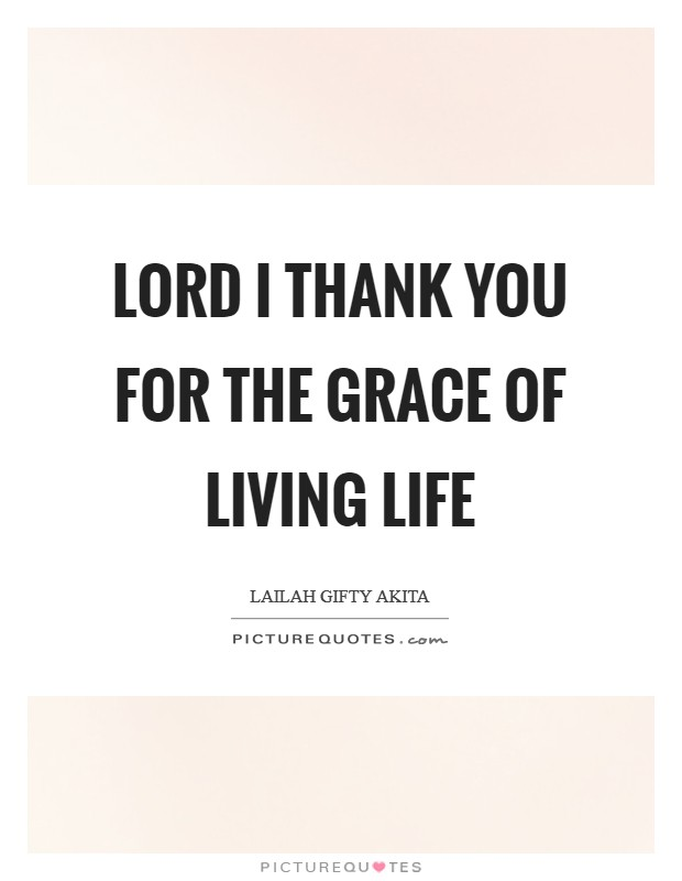 Lord I thank you for the grace of living life Picture Quote #1