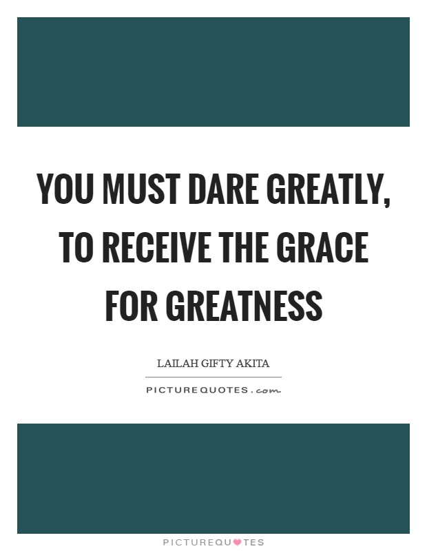 You must dare greatly, to receive the grace for greatness Picture Quote #1