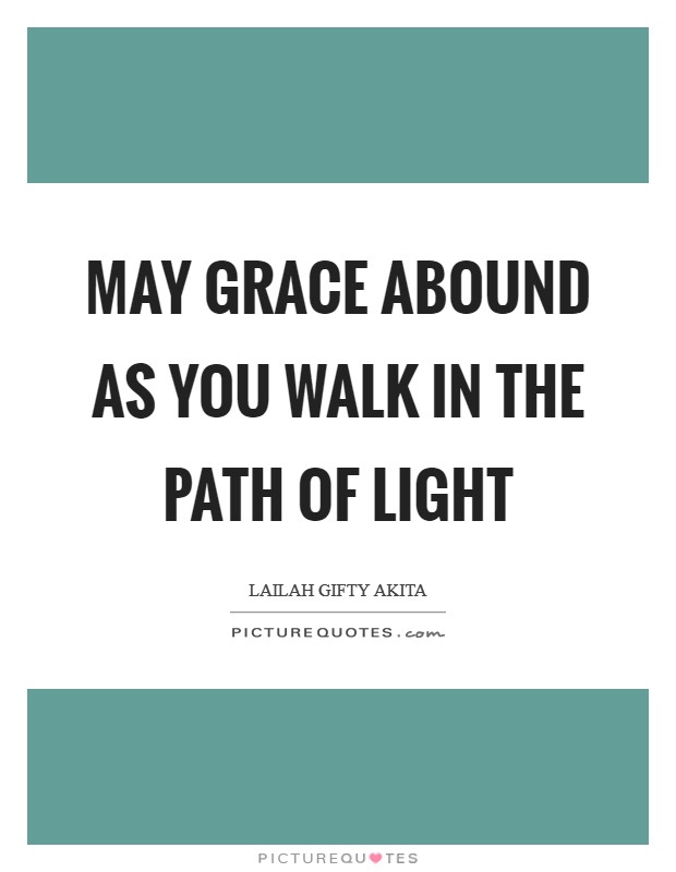 May grace abound as you walk in the path of light Picture Quote #1