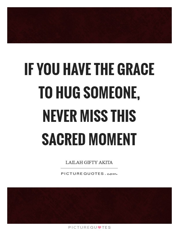 If you have the grace to hug someone, never miss this sacred moment Picture Quote #1