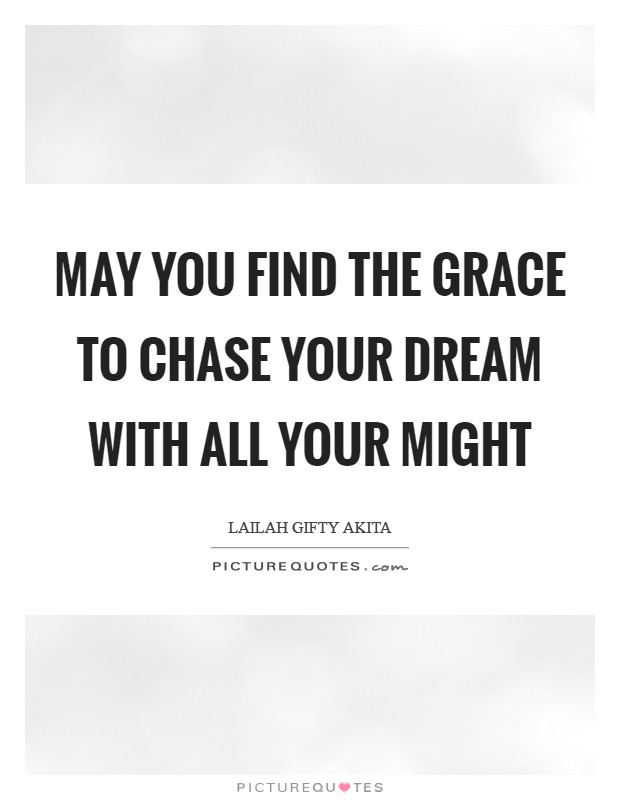 May you find the grace to chase your dream with all your might Picture Quote #1