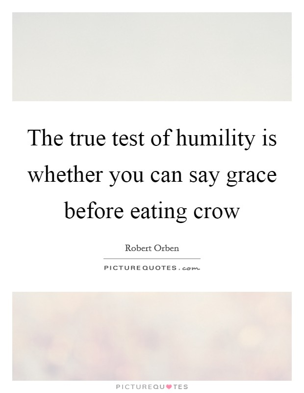 The true test of humility is whether you can say grace before eating crow Picture Quote #1