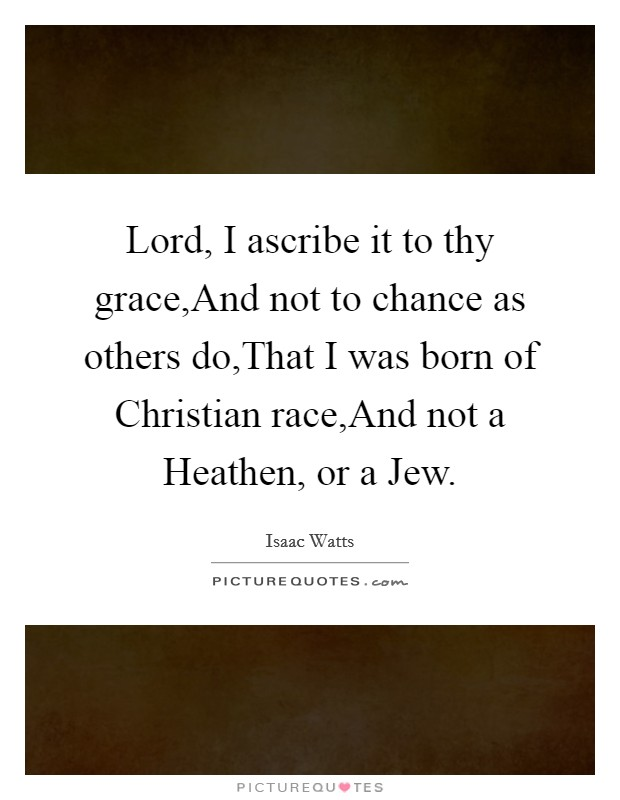 Lord, I ascribe it to thy grace,And not to chance as others do,That I was born of Christian race,And not a Heathen, or a Jew Picture Quote #1