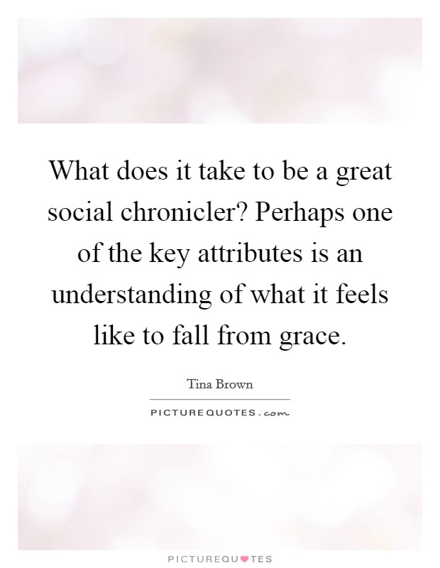 What does it take to be a great social chronicler? Perhaps one of the key attributes is an understanding of what it feels like to fall from grace Picture Quote #1