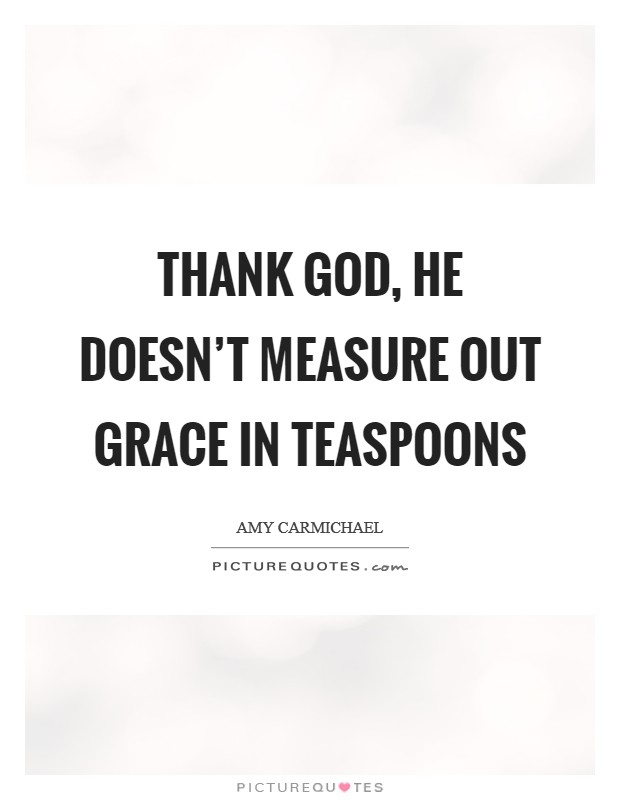 Thank God, He doesn't measure out grace in teaspoons Picture Quote #1