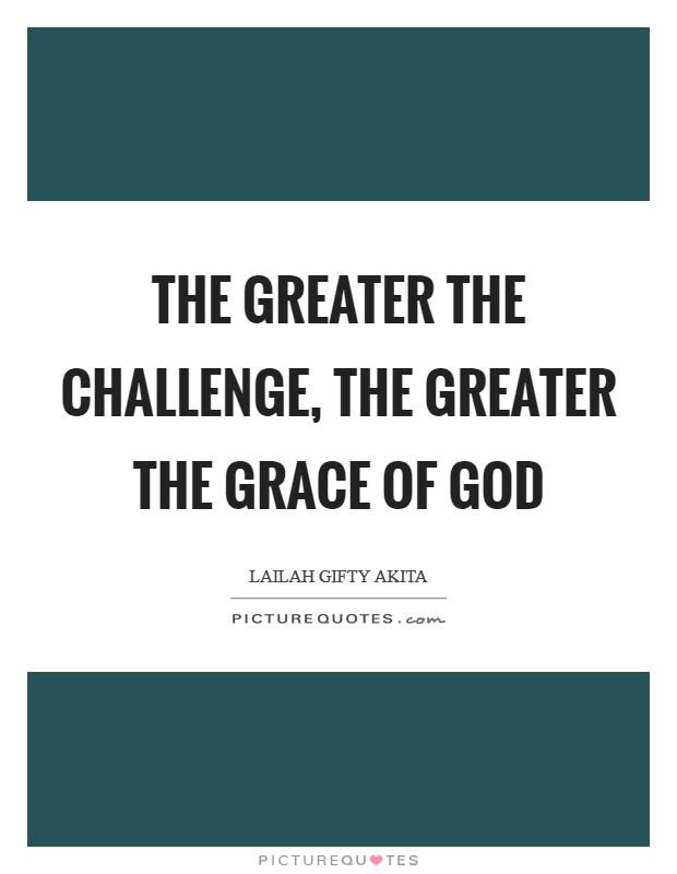 the greater the challenge the greater the grace of god picture