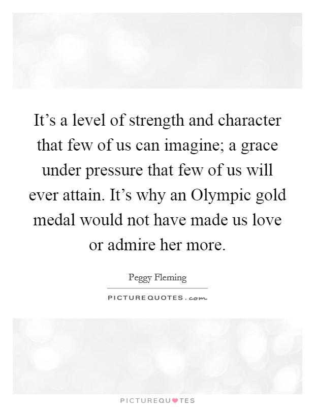 It's a level of strength and character that few of us can imagine; a grace under pressure that few of us will ever attain. It's why an Olympic gold medal would not have made us love or admire her more. Picture Quote #1