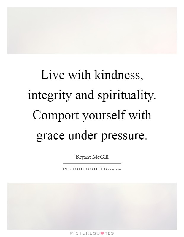 Live with kindness, integrity and spirituality. Comport yourself with grace under pressure Picture Quote #1