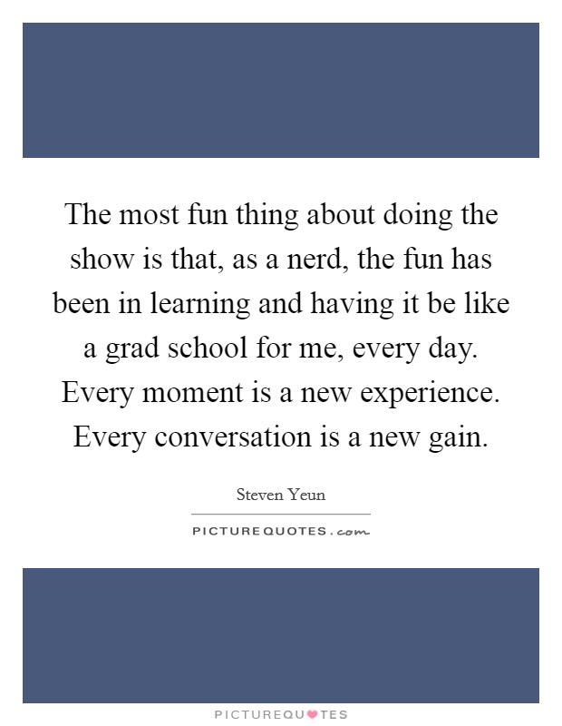The most fun thing about doing the show is that, as a nerd, the fun has been in learning and having it be like a grad school for me, every day. Every moment is a new experience. Every conversation is a new gain. Picture Quote #1