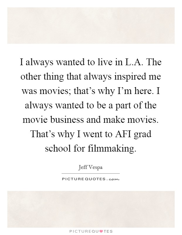 I always wanted to live in L.A. The other thing that always inspired me was movies; that's why I'm here. I always wanted to be a part of the movie business and make movies. That's why I went to AFI grad school for filmmaking Picture Quote #1