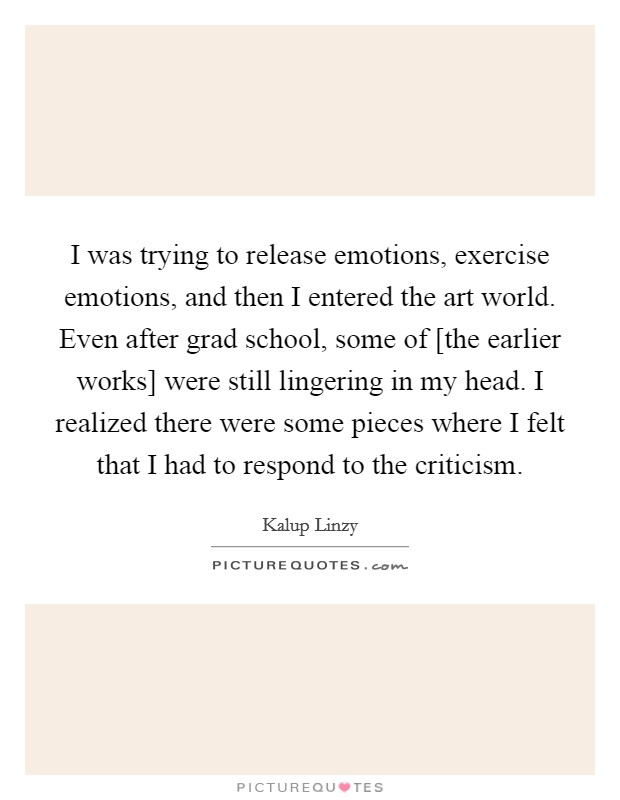 I was trying to release emotions, exercise emotions, and then I entered the art world. Even after grad school, some of [the earlier works] were still lingering in my head. I realized there were some pieces where I felt that I had to respond to the criticism Picture Quote #1