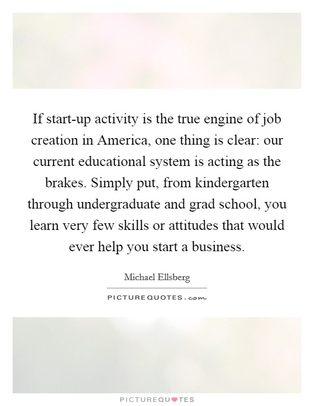 If start-up activity is the true engine of job creation in America, one thing is clear: our current educational system is acting as the brakes. Simply put, from kindergarten through undergraduate and grad school, you learn very few skills or attitudes that would ever help you start a business Picture Quote #1