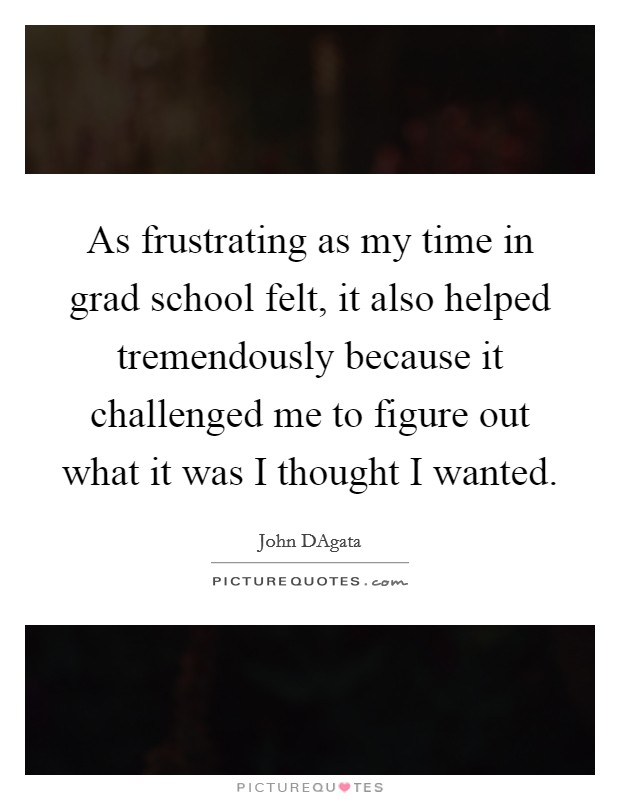 As frustrating as my time in grad school felt, it also helped tremendously because it challenged me to figure out what it was I thought I wanted Picture Quote #1