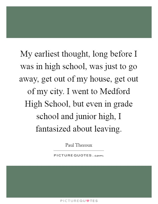 My earliest thought, long before I was in high school, was just to go away, get out of my house, get out of my city. I went to Medford High School, but even in grade school and junior high, I fantasized about leaving Picture Quote #1