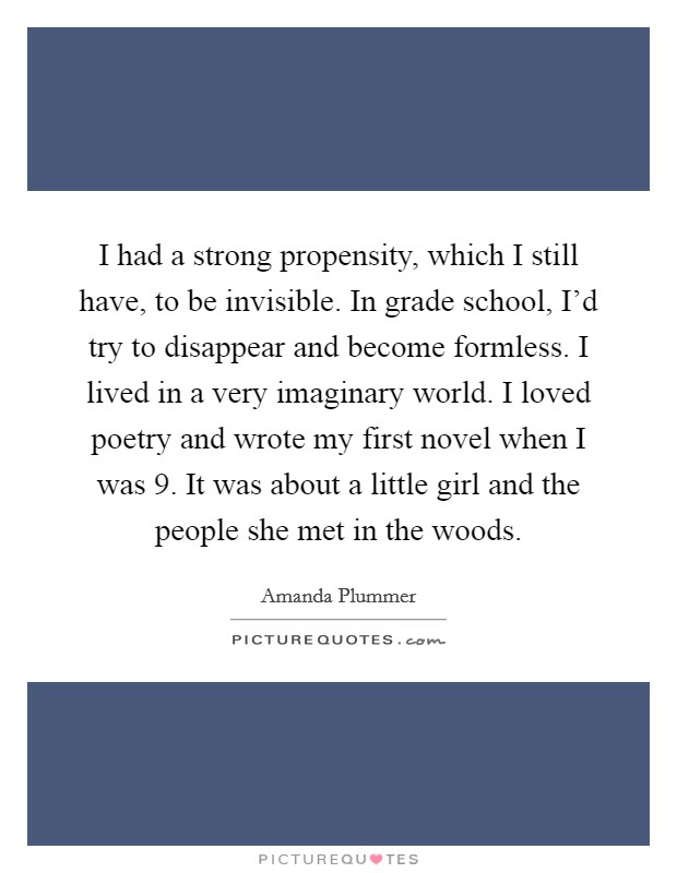 I had a strong propensity, which I still have, to be invisible. In grade school, I'd try to disappear and become formless. I lived in a very imaginary world. I loved poetry and wrote my first novel when I was 9. It was about a little girl and the people she met in the woods Picture Quote #1