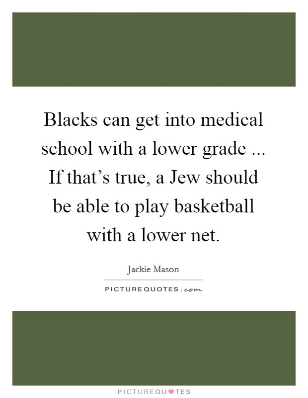 Blacks can get into medical school with a lower grade ... If that's true, a Jew should be able to play basketball with a lower net Picture Quote #1