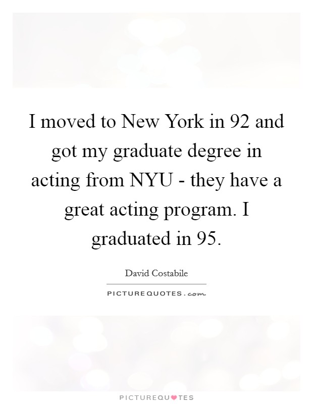 I moved to New York in  92 and got my graduate degree in acting from NYU - they have a great acting program. I graduated in  95 Picture Quote #1