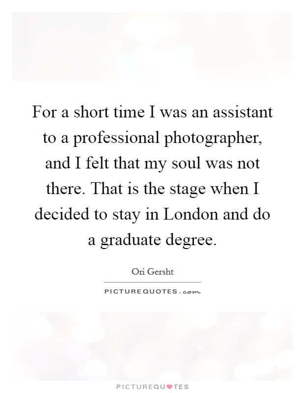 For a short time I was an assistant to a professional photographer, and I felt that my soul was not there. That is the stage when I decided to stay in London and do a graduate degree Picture Quote #1