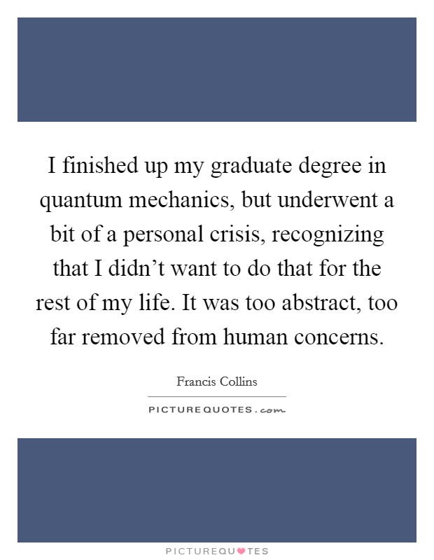 I finished up my graduate degree in quantum mechanics, but underwent a bit of a personal crisis, recognizing that I didn't want to do that for the rest of my life. It was too abstract, too far removed from human concerns Picture Quote #1