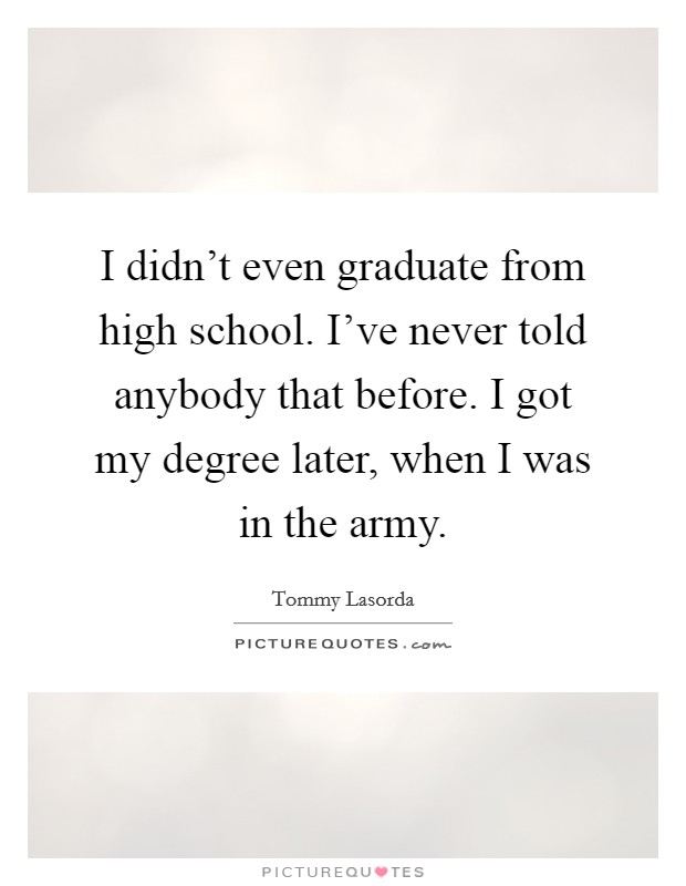 I didn't even graduate from high school. I've never told anybody that before. I got my degree later, when I was in the army Picture Quote #1