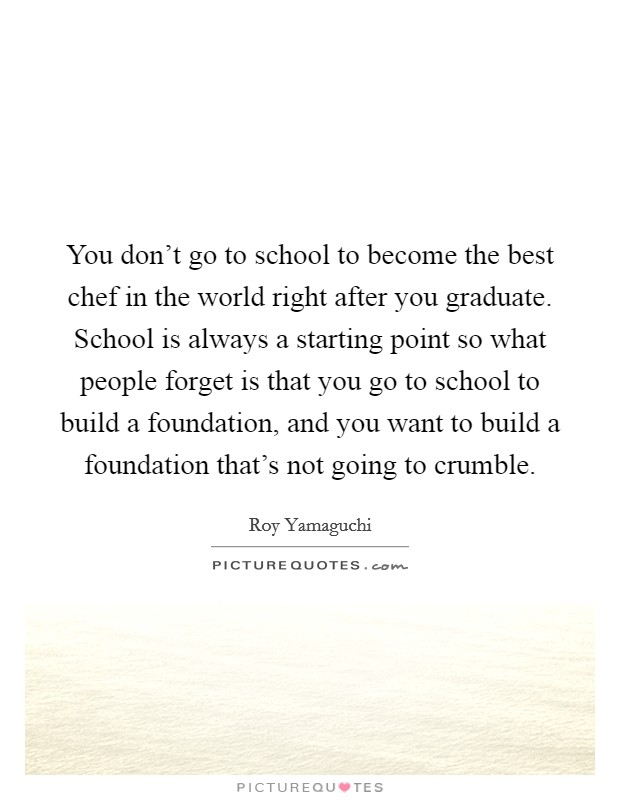 You don't go to school to become the best chef in the world right after you graduate. School is always a starting point so what people forget is that you go to school to build a foundation, and you want to build a foundation that's not going to crumble Picture Quote #1