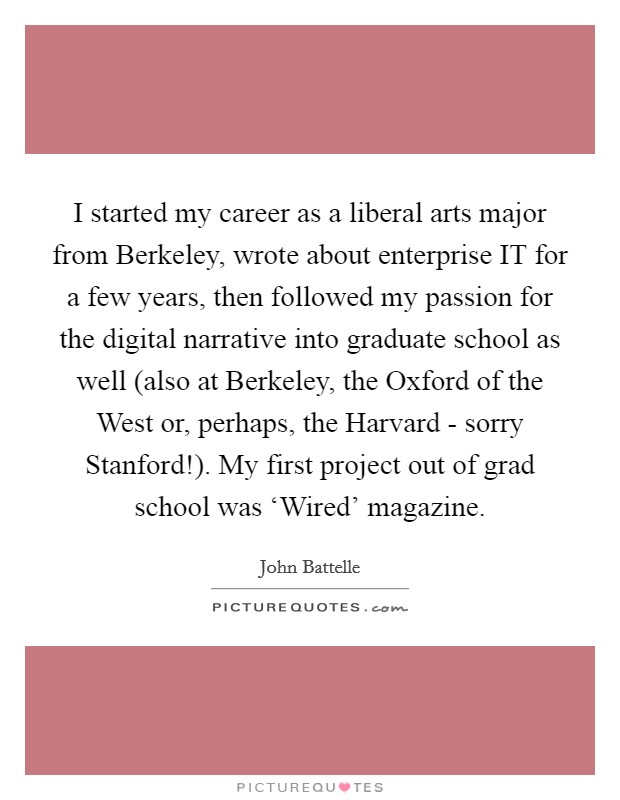 I started my career as a liberal arts major from Berkeley, wrote about enterprise IT for a few years, then followed my passion for the digital narrative into graduate school as well (also at Berkeley, the Oxford of the West or, perhaps, the Harvard - sorry Stanford!). My first project out of grad school was 'Wired' magazine Picture Quote #1