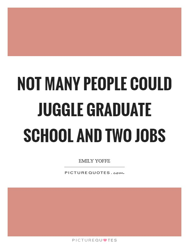 Not many people could juggle graduate school and two jobs Picture Quote #1