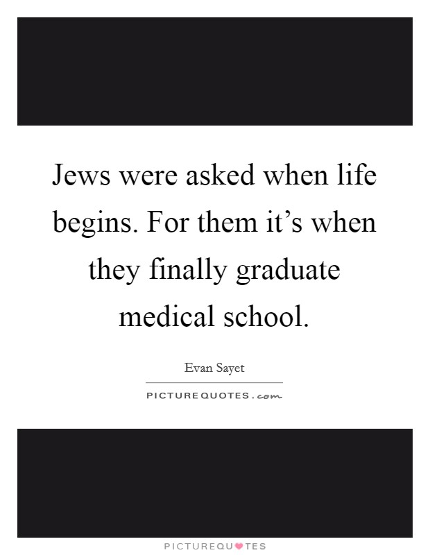 Jews were asked when life begins. For them it's when they finally graduate medical school Picture Quote #1