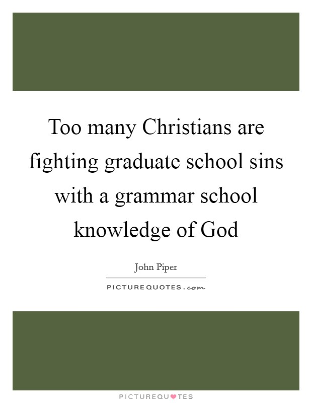 Too many Christians are fighting graduate school sins with a grammar school knowledge of God Picture Quote #1