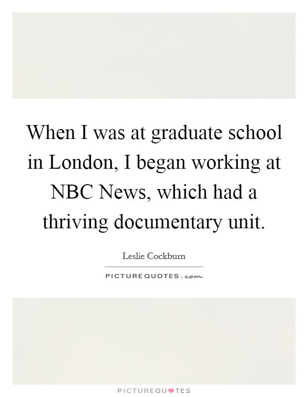 When I was at graduate school in London, I began working at NBC News, which had a thriving documentary unit Picture Quote #1