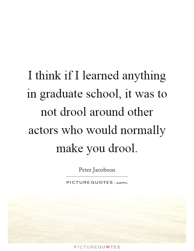 I think if I learned anything in graduate school, it was to not drool around other actors who would normally make you drool Picture Quote #1