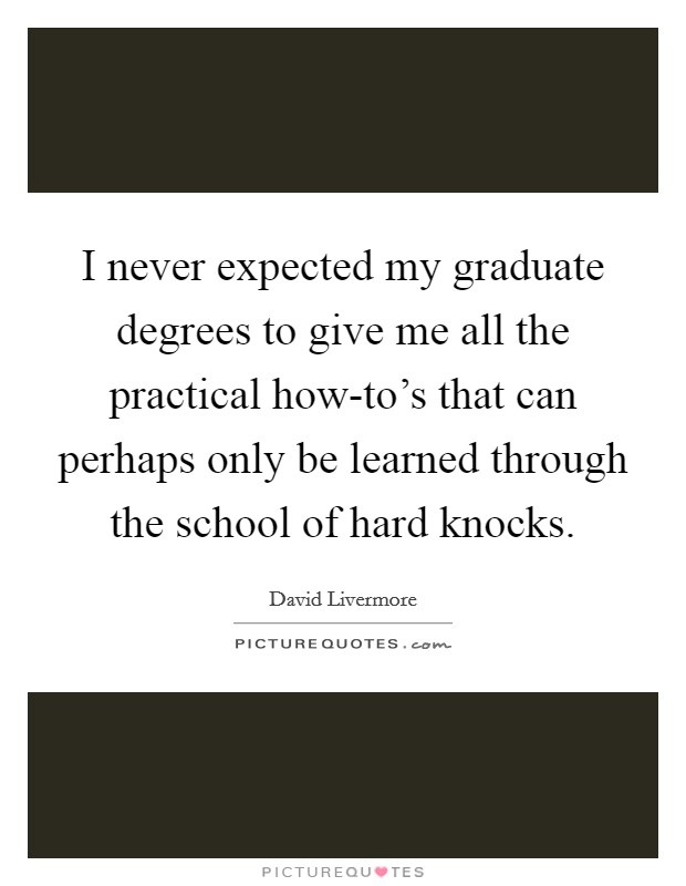 I never expected my graduate degrees to give me all the practical how-to's that can perhaps only be learned through the school of hard knocks Picture Quote #1