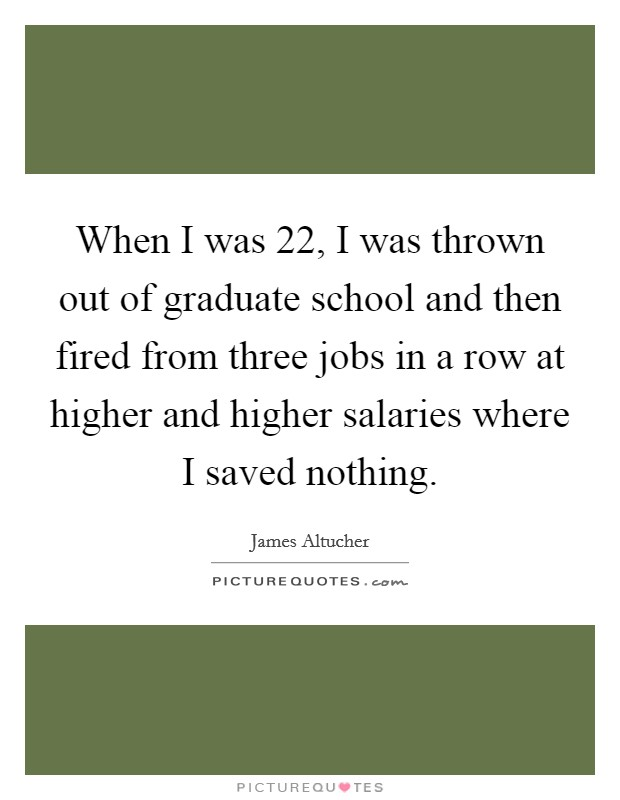 When I was 22, I was thrown out of graduate school and then fired from three jobs in a row at higher and higher salaries where I saved nothing Picture Quote #1