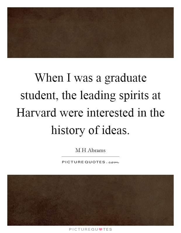When I was a graduate student, the leading spirits at Harvard were interested in the history of ideas Picture Quote #1