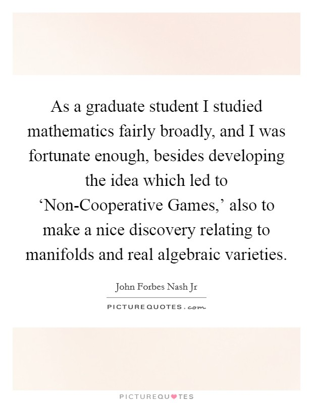 As a graduate student I studied mathematics fairly broadly, and I was fortunate enough, besides developing the idea which led to 'Non-Cooperative Games,' also to make a nice discovery relating to manifolds and real algebraic varieties Picture Quote #1