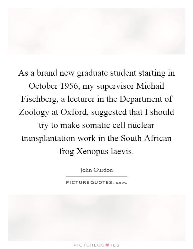 As a brand new graduate student starting in October 1956, my supervisor Michail Fischberg, a lecturer in the Department of Zoology at Oxford, suggested that I should try to make somatic cell nuclear transplantation work in the South African frog Xenopus laevis Picture Quote #1